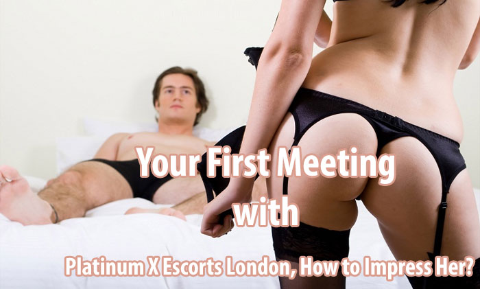 Your First Meeting with Platinum X Escorts London, How to Impress Her?